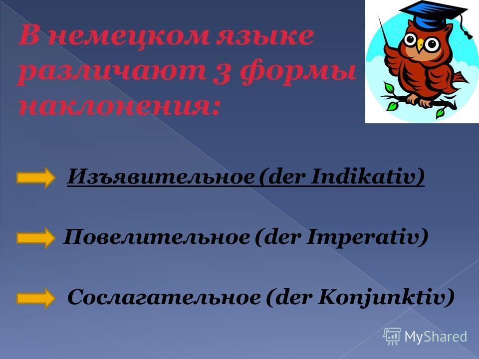 В немецком языке различают 3 формы наклонения: Изъявительное (der Indikativ) Повелительное (der Imperativ) Сослагательное (der Konjunktiv)