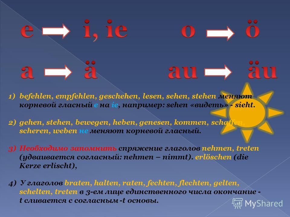 1)befehlen, empfehlen, geschehen, lesen, sehen, stehen меняют корневой гласный e на ie, например: sehen «видеть» - sieht. 2)gehen, stehen, bewegen, heben, genesen, kommen, schaffen, scheren, weben не меняют корневой гласный. 3)Необходимо запомнить сп