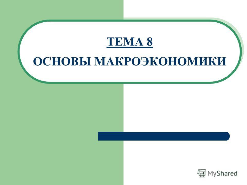 ТЕМА 8 ОСНОВЫ МАКРОЭКОНОМИКИ