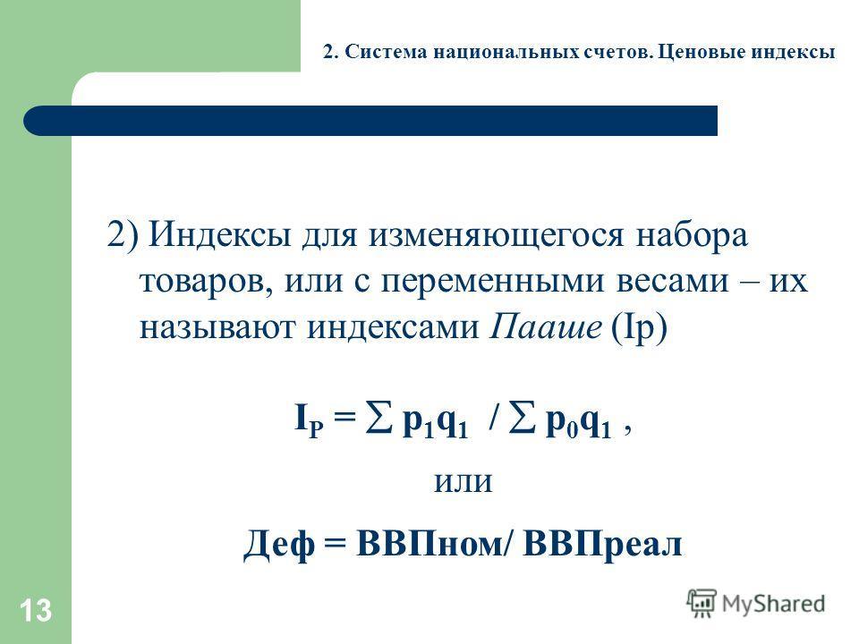13 2. Система национальных счетов. Ценовые индексы 2) Индексы для изменяющегося набора товаров, или с переменными весами – их называют индексами Пааше (Ip) I Р = p 1 q 1 / p 0 q 1, или Деф = ВВПном/ ВВПреал