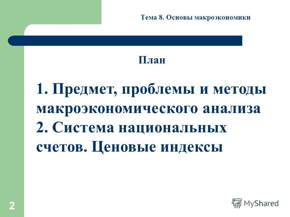 2 Тема 8. Основы макроэкономики 1. Предмет, проблемы и методы макроэкономического анализа 2. Система национальных счетов. Ценовые индексы План