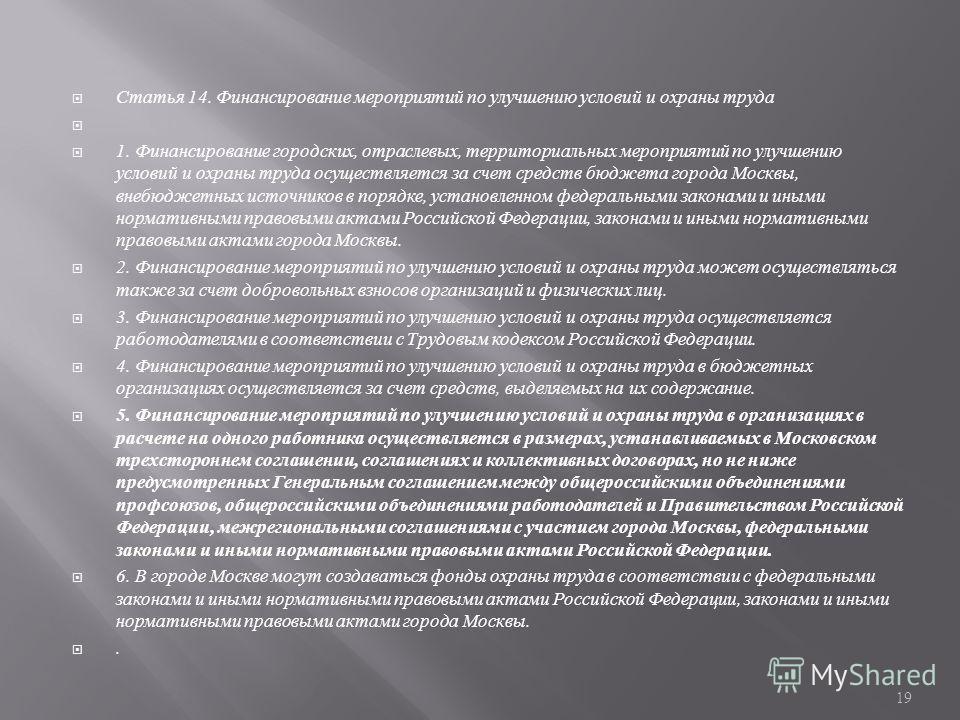 Статья 14. Финансирование мероприятий по улучшению условий и охраны труда 1. Финансирование городских, отраслевых, территориальных мероприятий по улучшению условий и охраны труда осуществляется за счет средств бюджета города Москвы, внебюджетных исто