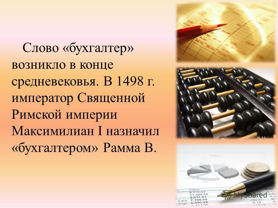 Слово «бухгалтер» возникло в конце средневековья. В 1498 г. император Священной Римской империи Максимилиан I назначил «бухгалтером» Рамма В.
