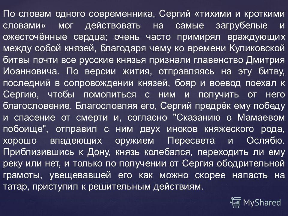 По словам одного современника, Сергий «тихими и кроткими словами» мог действовать на самые загрубелые и ожесточённые сердца; очень часто примирял враждующих между собой князей, благодаря чему ко времени Куликовской битвы почти все русские князья приз
