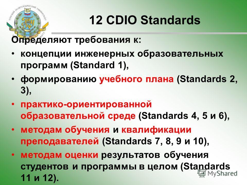 12 CDIO Standards Определяют требования к: концепции инженерных образовательных программ (Standard 1), формированию учебного плана (Standards 2, 3), практико-ориентированной образовательной среде (Standards 4, 5 и 6), методам обучения и квалификации