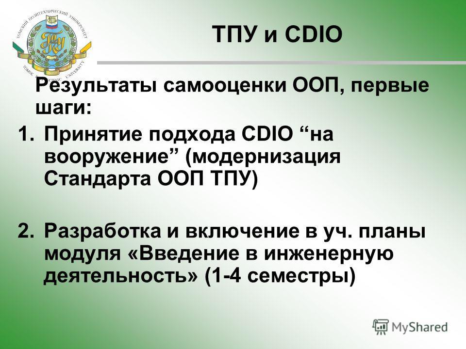 ТПУ и CDIO Результаты самооценки ООП, первые шаги: 1.Принятие подхода CDIO на вооружение (модернизация Стандарта ООП ТПУ) 2.Разработка и включение в уч. планы модуля «Введение в инженерную деятельность» (1-4 семестры)
