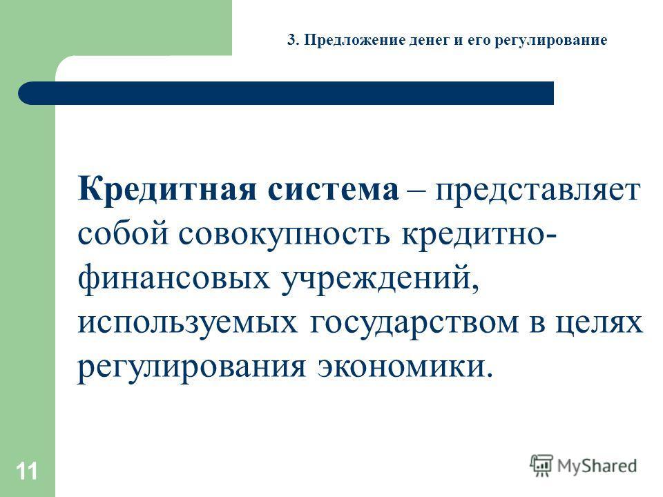 11 3. Предложение денег и его регулирование Кредитная система – представляет собой совокупность кредитно- финансовых учреждений, используемых государством в целях регулирования экономики.
