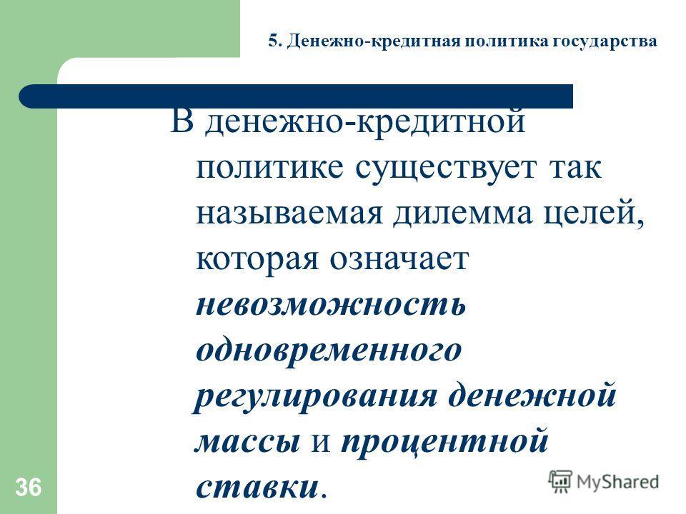 36 5. Денежно-кредитная политика государства В денежно-кредитной политике существует так называемая дилемма целей, которая означает невозможность одновременного регулирования денежной массы и процентной ставки.