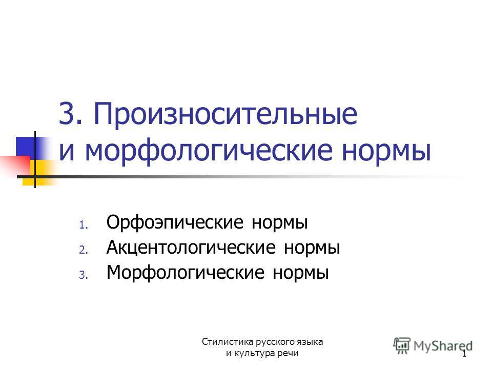 Стилистика русского языка и культура речи1 3. Произносительные и морфологические нормы 1. Орфоэпические нормы 2. Акцентологические нормы 3. Морфологические нормы