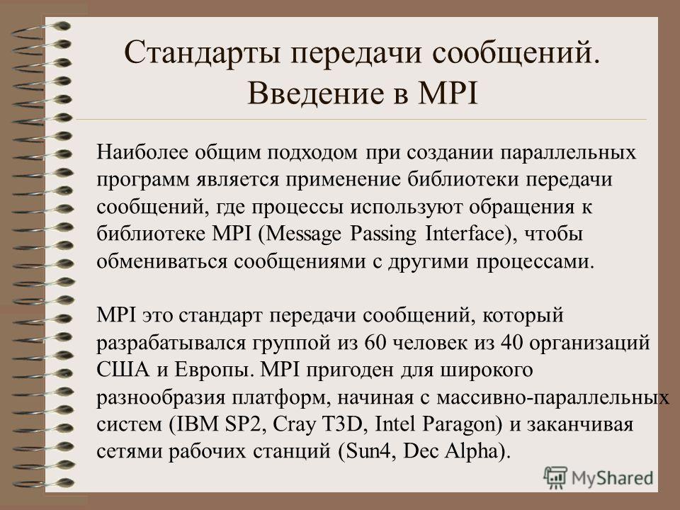 Стандарты передачи сообщений. Введение в MPI Наиболее общим подходом при создании параллельных программ является применение библиотеки передачи сообщений, где процессы используют обращения к библиотеке MPI (Message Passing Interface), чтобы обмениват