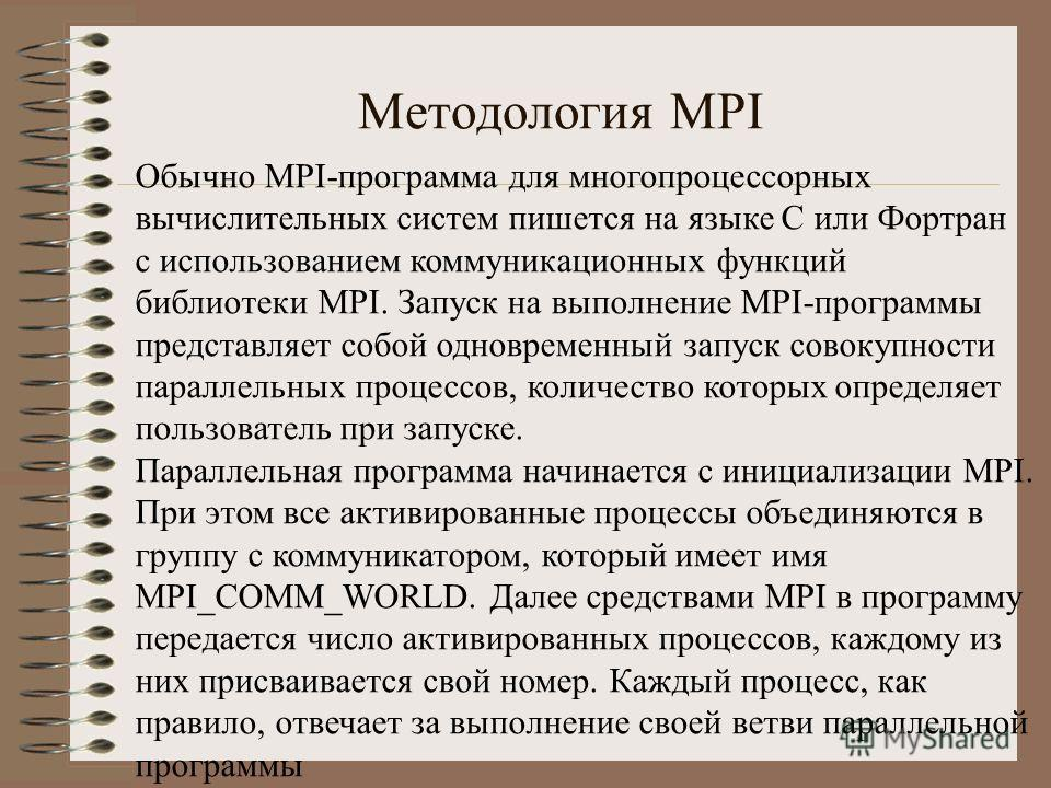 Методология MPI Обычно MPI-программа для многопроцессорных вычислительных систем пишется на языке С или Фортран с использованием коммуникационных функций библиотеки MPI. Запуск на выполнение MPI-программы представляет собой одновременный запуск совок