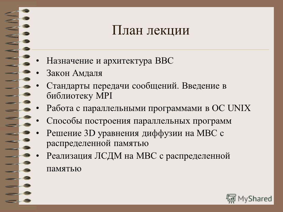 План лекции Назначение и архитектура ВВС Закон Амдаля Стандарты передачи сообщений. Введение в библиотеку MPI Работа с параллельными программами в ОС UNIX Способы построения параллельных программ Решение 3D уравнения диффузии на МВС с распределенной