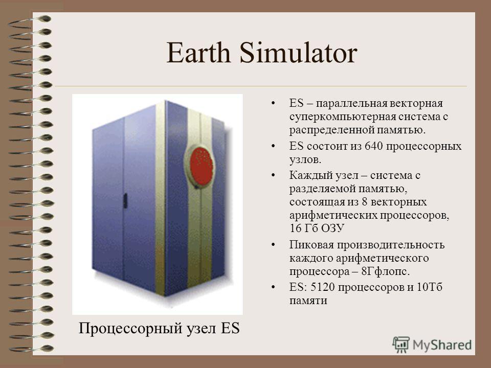 Earth Simulator ES – параллельная векторная суперкомпьютерная система с распределенной памятью. ES состоит из 640 процессорных узлов. Каждый узел – система с разделяемой памятью, состоящая из 8 векторных арифметических процессоров, 16 Гб ОЗУ Пиковая