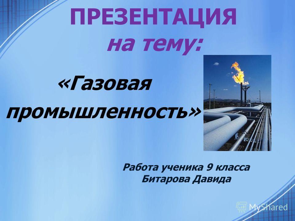 ПРЕЗЕНТАЦИЯ на тему: «Газовая промышленность» Работа ученика 9 класса Битарова Давида