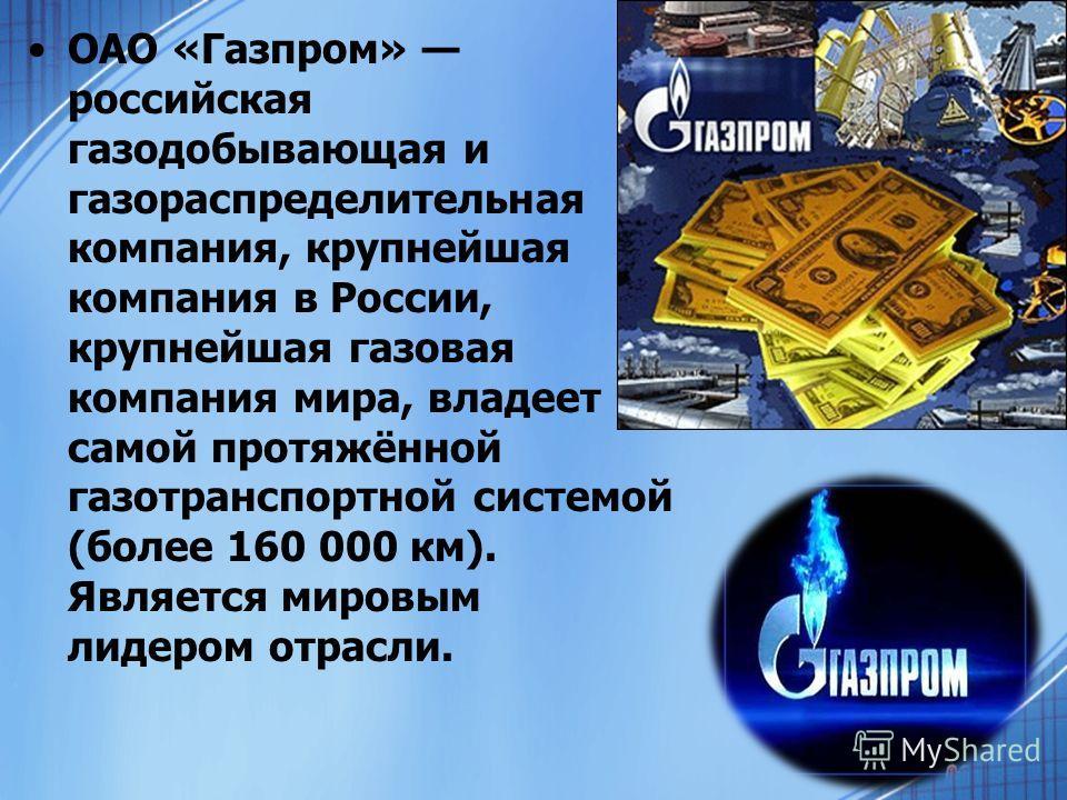 ОАО «Газпром» российская газодобывающая и газораспределительная компания, крупнейшая компания в России, крупнейшая газовая компания мира, владеет самой протяжённой газотранспортной системой (более 160 000 км). Является мировым лидером отрасли.