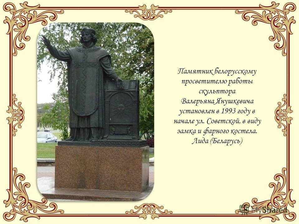 Памятник белорусскому просветителю работы скульптора Валерьяна Янушкевича установлен в 1993 году в начале ул. Советской, в виду замка и фарного костела. Лида (Беларусь)