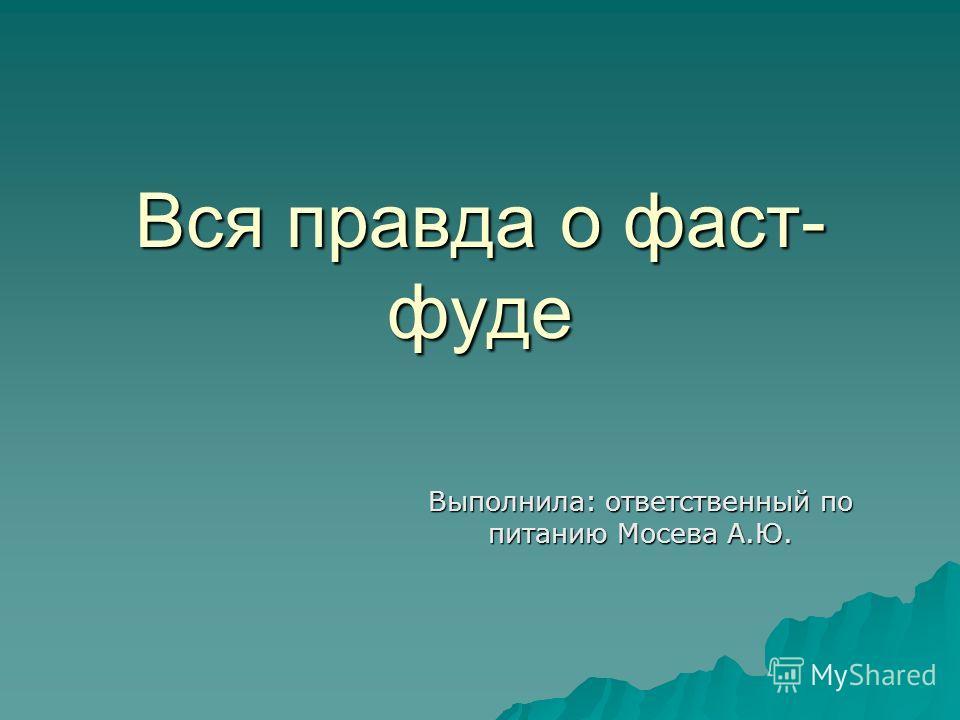 Вся правда о фаст- фуде Выполнила: ответственный по питанию Мосева А.Ю.