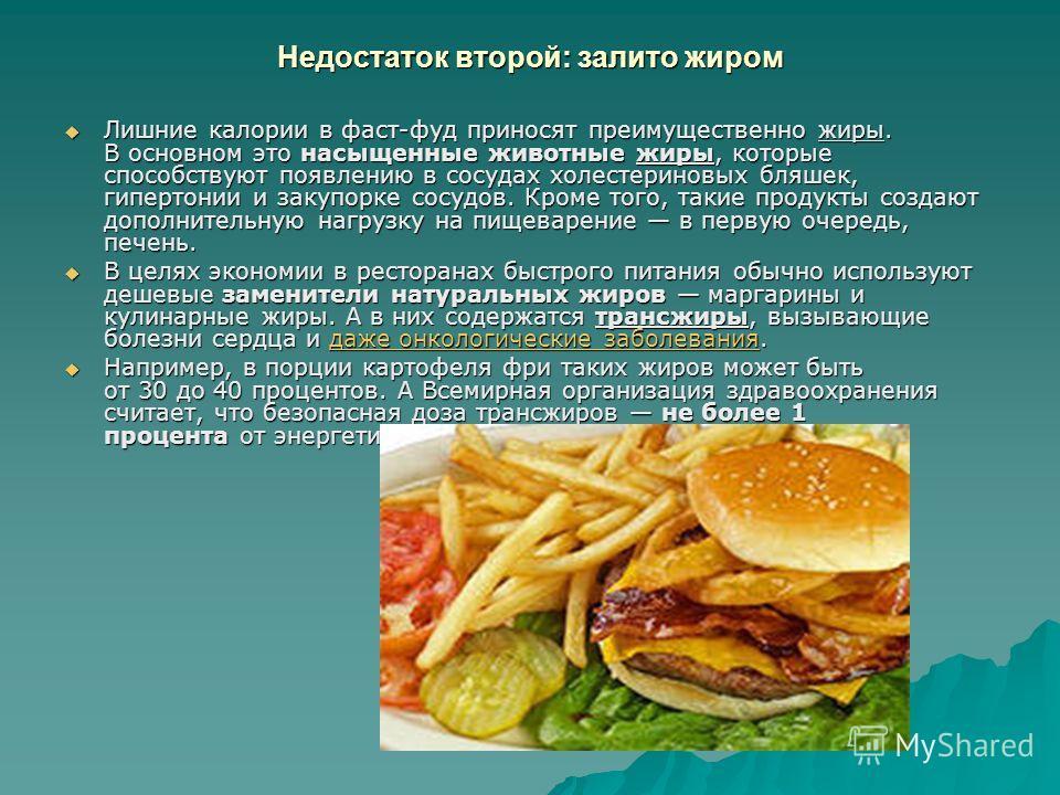 Недостаток второй: залито жиром Лишние калории в фаст-фуд приносят преимущественно жиры. В основном это насыщенные животные жиры, которые способствуют появлению в сосудах холестериновых бляшек, гипертонии и закупорке сосудов. Кроме того, такие продук
