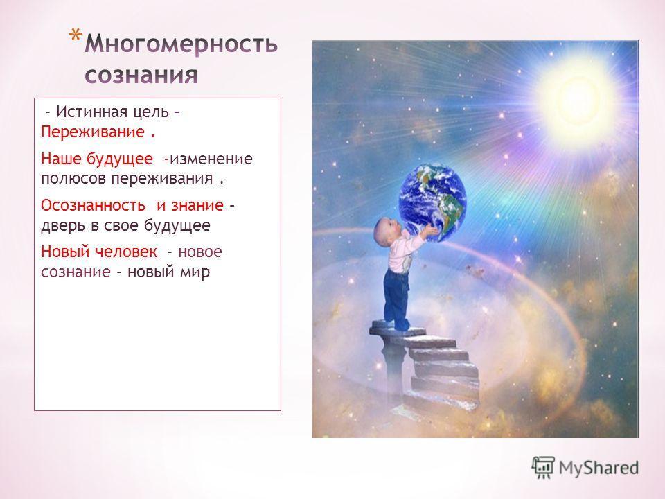 - Истинная цель – Переживание. Наше будущее -изменение полюсов переживания. Осознанность и знание – дверь в свое будущее Новый человек - новое сознание – новый мир