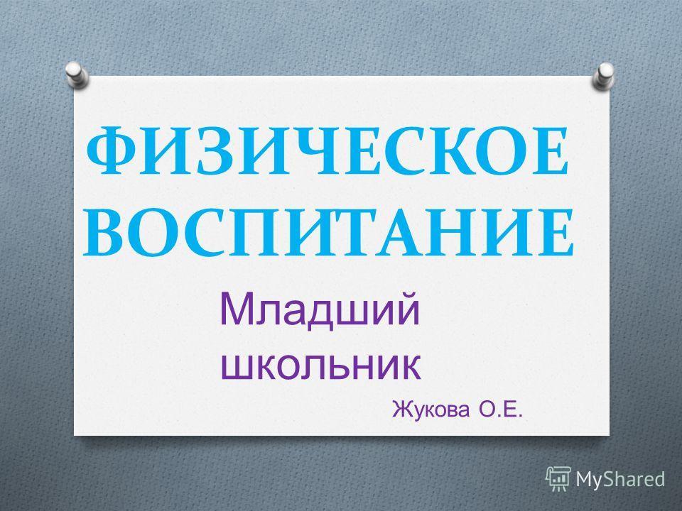 ФИЗИЧЕСКОЕ ВОСПИТАНИЕ Младший школьник Жукова О. Е.