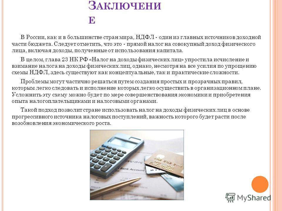 З АКЛЮЧЕНИ Е В России, как и в большинстве стран мира, НДФЛ - один из главных источников доходной части бюджета. Следует отметить, что это - прямой налог на совокупный доход физического лица, включая доходы, полученные от использования капитала. В це