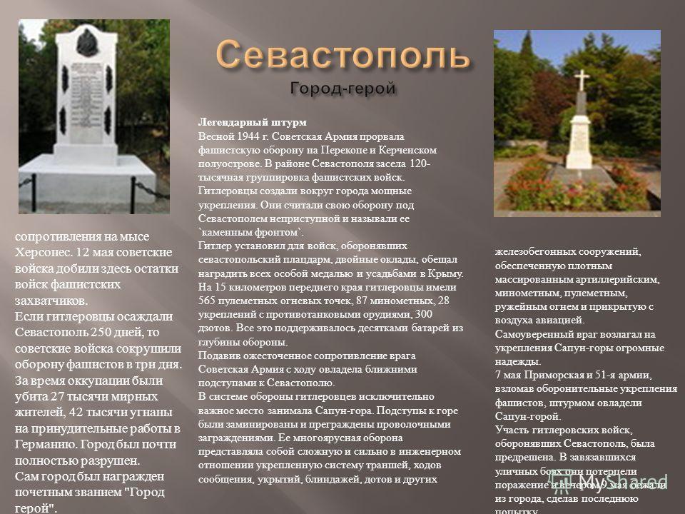 Легендарный штурм Весной 1944 г. Советская Армия прорвала фашистскую оборону на Перекопе и Керченском полуострове. В районе Севастополя засела 120- тысячная группировка фашистских войск. Гитлеровцы создали вокруг города мощные укрепления. Они считали