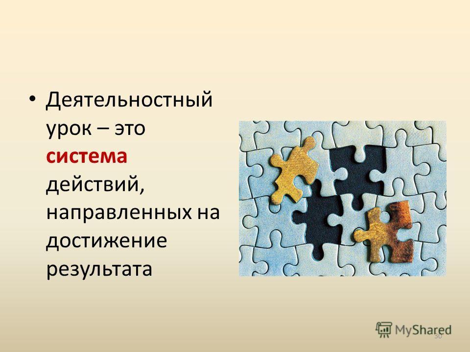 Деятельностный урок – это система действий, направленных на достижение результата 30