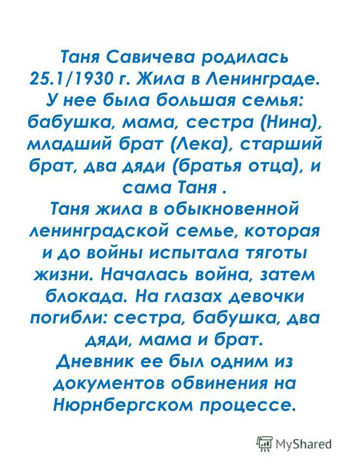 Таня Савичева родилась 25.1/1930 г. Жила в Ленинграде. У нее была большая семья: бабушка, мама, сестра (Нина), младший брат (Лека), старший брат, два дяди (братья отца), и сама Таня. Таня жила в обыкновенной ленинградской семье, которая и до войны ис