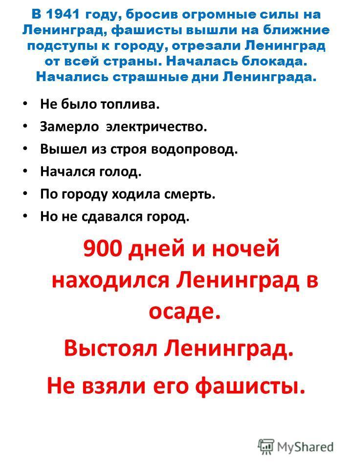 В 1941 году, бросив огромные силы на Ленинград, фашисты вышли на ближние подступы к городу, отрезали Ленинград от всей страны. Началась блокада. Начались страшные дни Ленинграда. Не было топлива. Замерло электричество. Вышел из строя водопровод. Нача