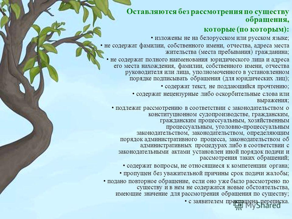 Оставляются без рассмотрения по существу обращения, которые ( по которым ): изложены не на белорусском или русском языке ; не содержат фамилии, собственного имени, отчества, адреса места жительства ( места пребывания ) гражданина ; не содержат полног