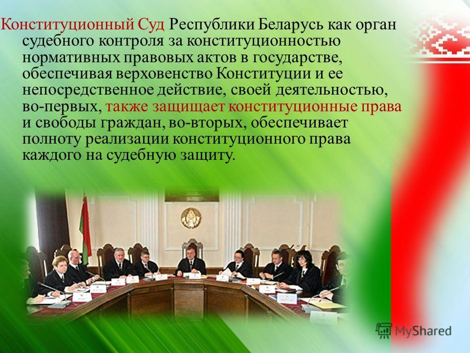Конституционный Суд Республики Беларусь как орган судебного контроля за конституционностью нормативных правовых актов в государстве, обеспечивая верховенство Конституции и ее непосредственное действие, своей деятельностью, во - первых, также защищает