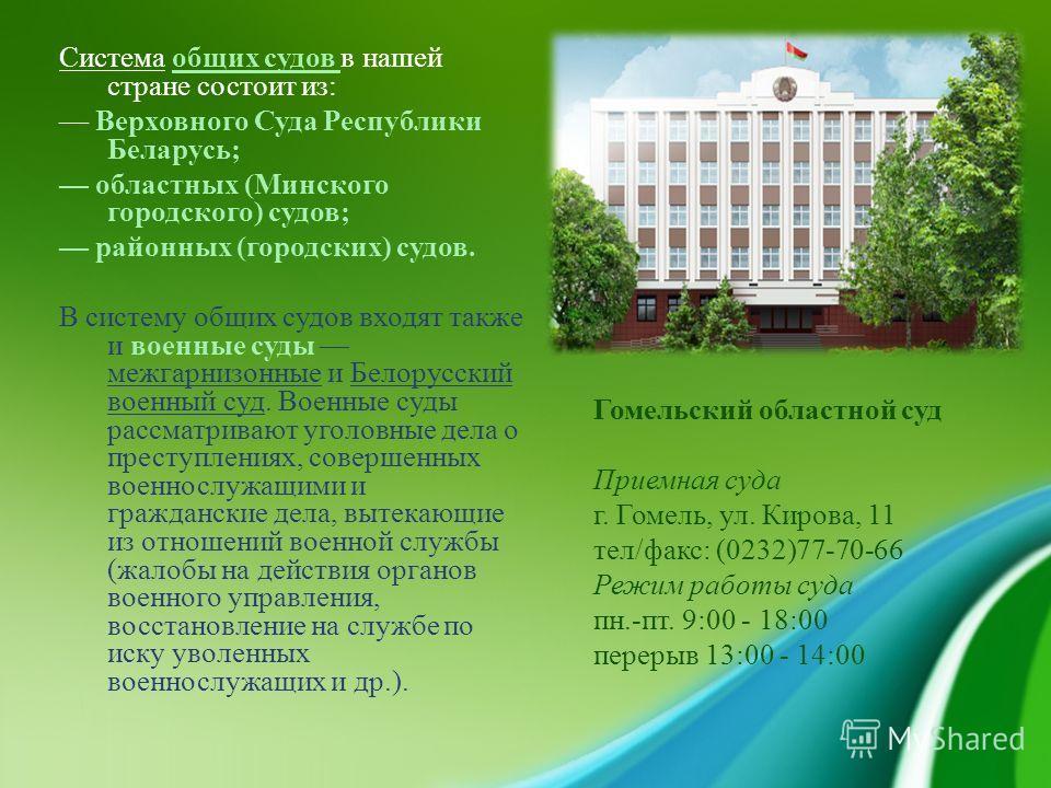 Система общих судов в нашей стране состоит из : Верховного Суда Республики Беларусь ; областных ( Минского городского ) судов ; районных ( городских ) судов. В систему общих судов входят также и военные суды межгарнизонные и Белорусский военный суд.