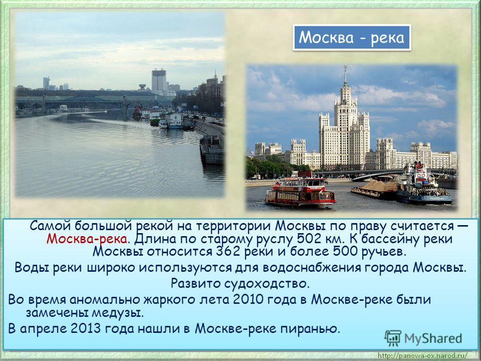 Самой большой рекой на территории Москвы по праву считается Москва-река. Длина по старому руслу 502 км. К бассейну реки Москвы относится 362 реки и более 500 ручьев. Воды реки широко используются для водоснабжения города Москвы. Развито судоходство.