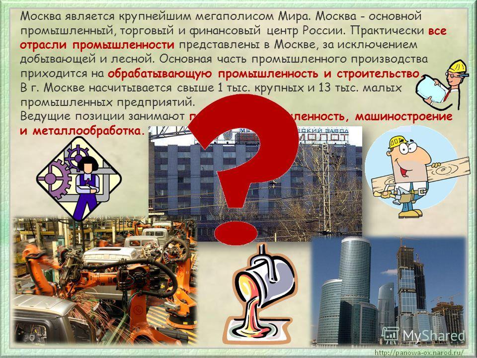 Москва является крупнейшим мегаполисом Мира. Москва - основной промышленный, торговый и финансовый центр России. Практически все отрасли промышленности представлены в Москве, за исключением добывающей и лесной. Основная часть промышленного производст