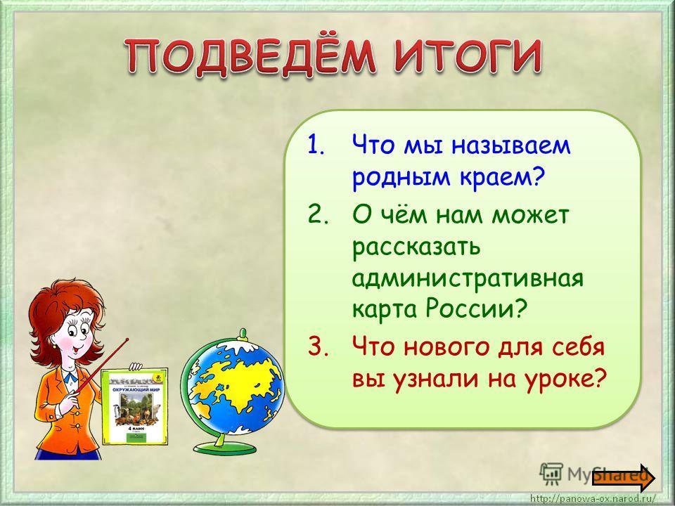 1.Что мы называем родным краем? 2.О чём нам может рассказать административная карта России? 3.Что нового для себя вы узнали на уроке? 1.Что мы называем родным краем? 2.О чём нам может рассказать административная карта России? 3.Что нового для себя вы