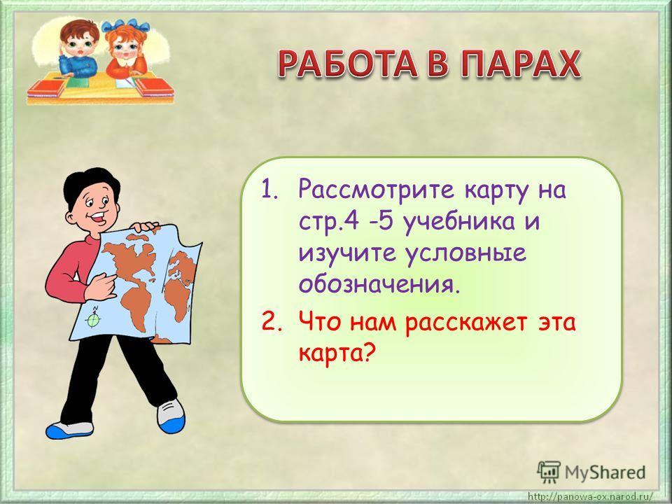 1.Рассмотрите карту на стр.4 -5 учебника и изучите условные обозначения. 2.Что нам расскажет эта карта? 1.Рассмотрите карту на стр.4 -5 учебника и изучите условные обозначения. 2.Что нам расскажет эта карта?