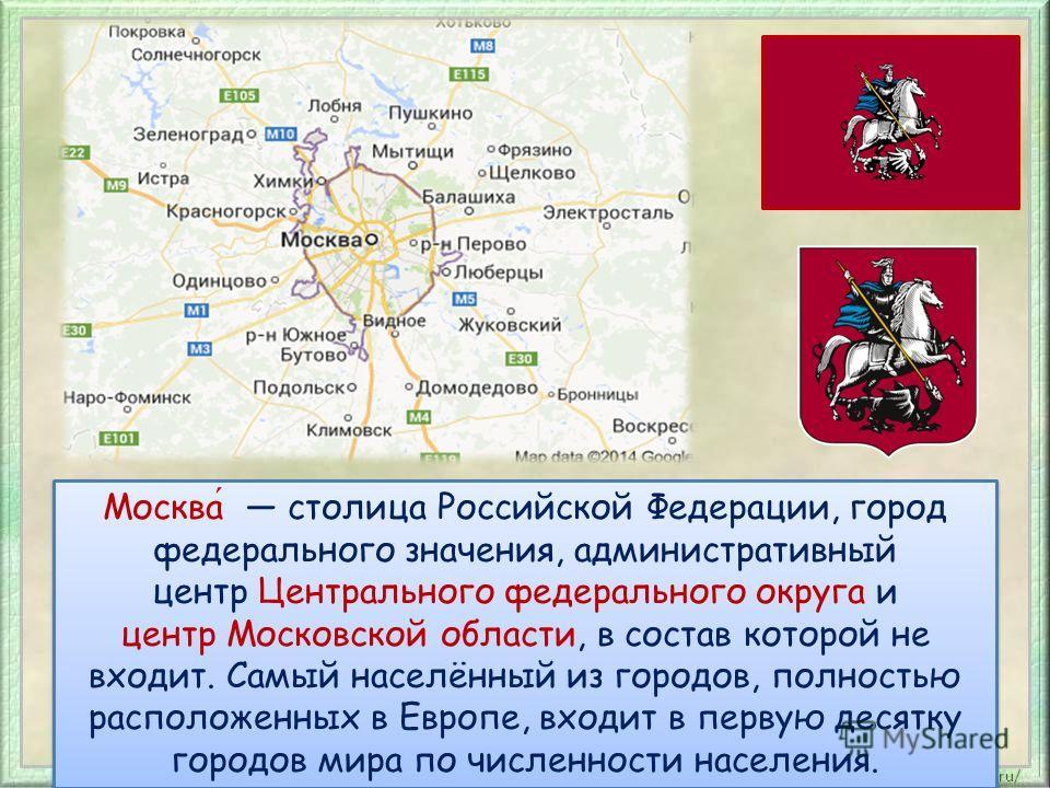 Москва столица Российской Федерации, город федерального значения, административный центр Центрального федерального округа и центр Московской области, в состав которой не входит. Самый населённый из городов, полностью расположенных в Европе, входит в