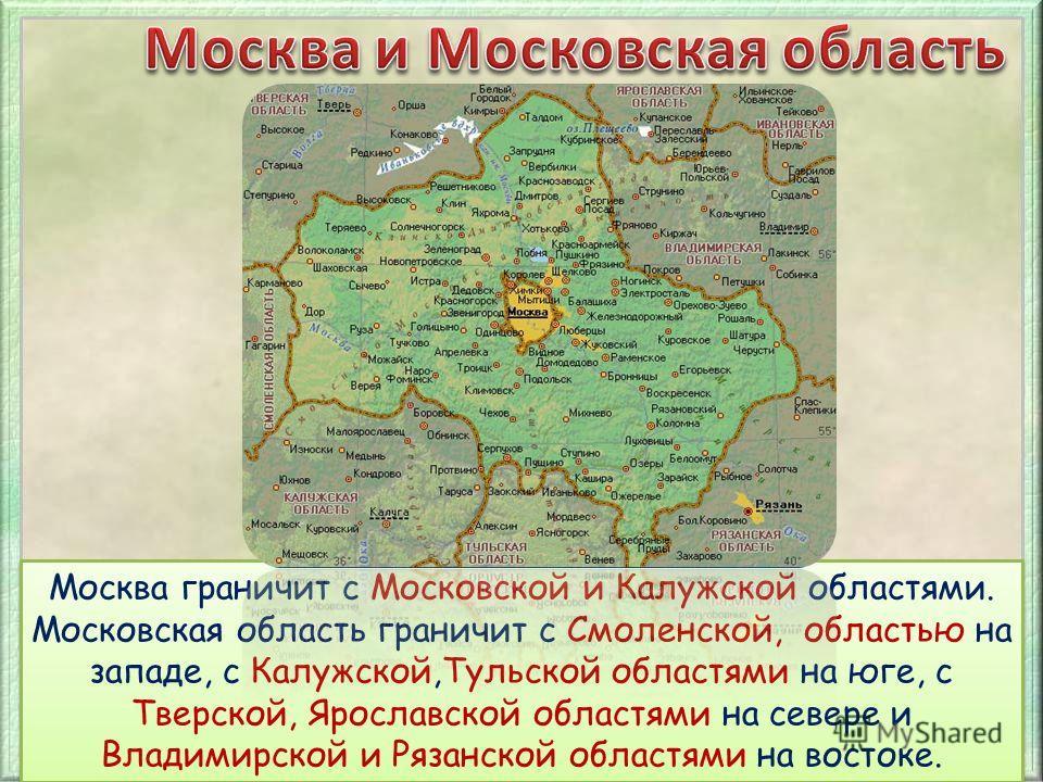Москва граничит с Московской и Калужской областями. Московская область граничит с Смоленской, областью на западе, с Калужской,Тульской областями на юге, с Тверской, Ярославской областями на севере и Владимирской и Рязанской областями на востоке.
