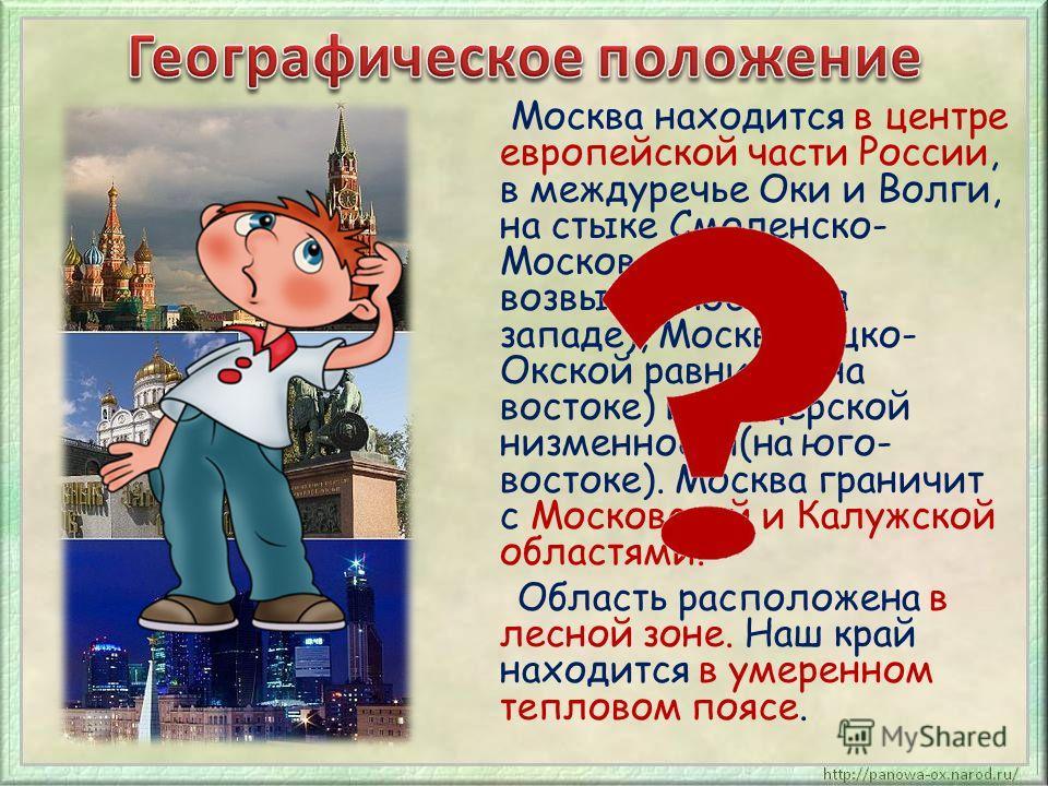 Москва находится в центре европейской части России, в междуречье Оки и Волги, на стыке Смоленско- Московской возвышенности (на западе), Москворецко- Окской равнины (на востоке) и Мещёрской низменности(на юго- востоке). Москва граничит с Московской и