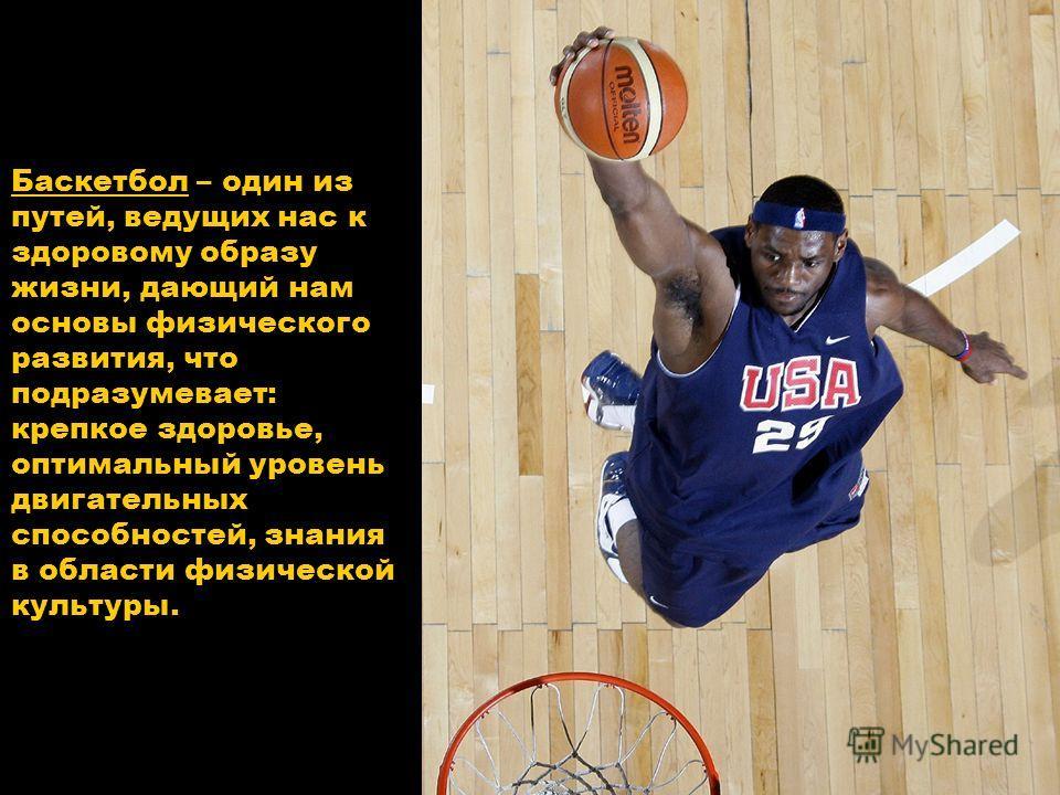 Баскетбол – один из путей, ведущих нас к здоровому образу жизни, дающий нам основы физического развития, что подразумевает: крепкое здоровье, оптимальный уровень двигательных способностей, знания в области физической культуры.