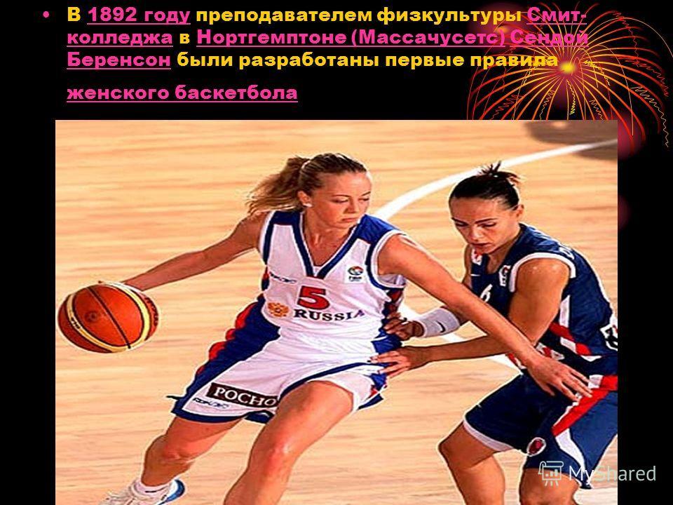 В 1892 году преподавателем физкультуры Смит- колледжа в Нортгемптоне (Массачусетс) Сендой Беренсон были разработаны первые правила женского баскетбола1892 годуСмит- колледжаНортгемптоне (Массачусетс)Сендой Беренсон женского баскетбола