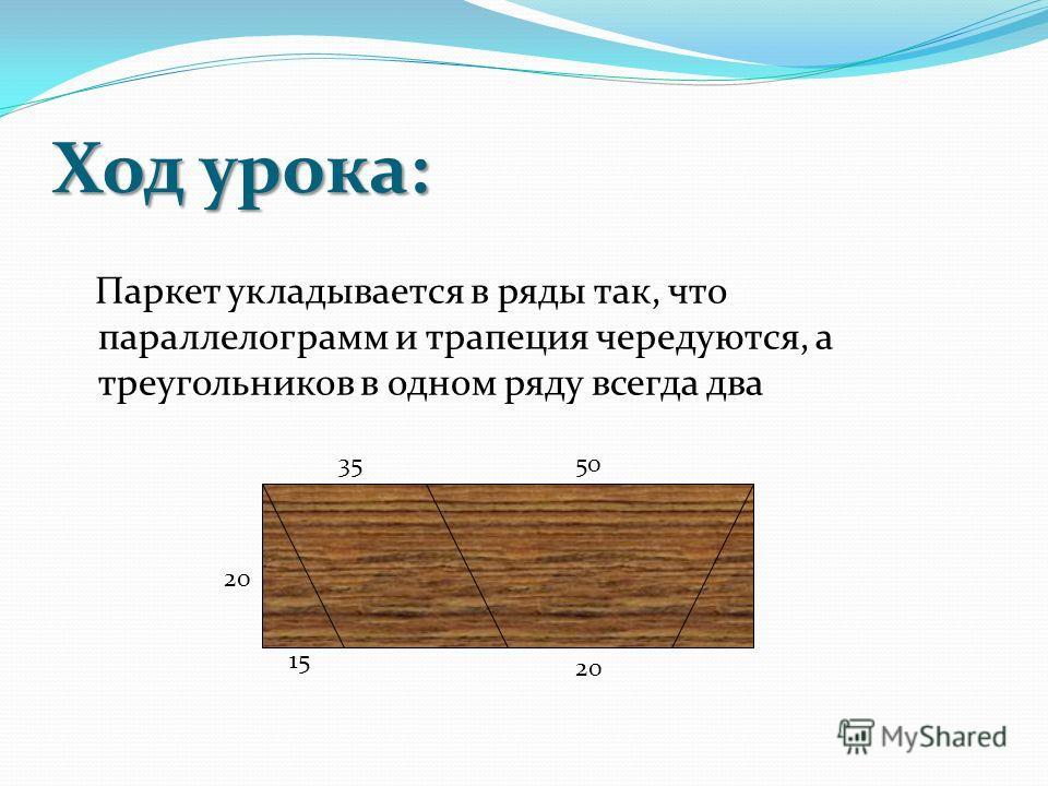 Ход урока: Паркет укладывается в ряды так, что параллелограмм и трапеция чередуются, а треугольников в одном ряду всегда два 20 15 3550 20
