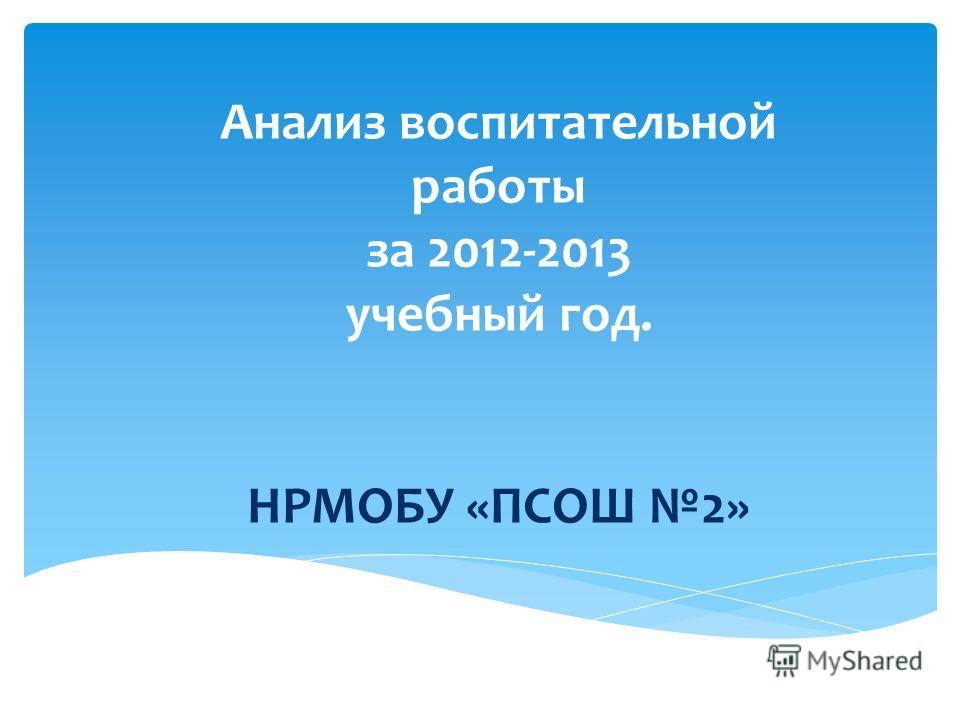 Анализ воспитательной работы за 2012-2013 учебный год. НРМОБУ «ПСОШ 2»