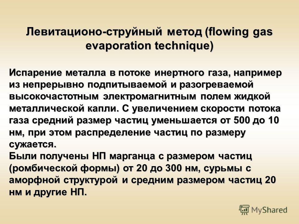 Левитационо-струйный метод (flowing gas evaporation technique) Испарение металла в потоке инертного газа, например из непрерывно подпитываемой и разогреваемой высокочастотным электромагнитным полем жидкой металлической капли. С увеличением скорости п