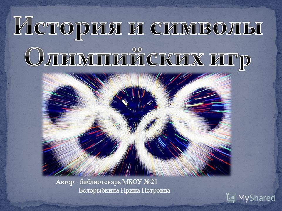 Автор: библиотекарь МБОУ 21 Белорыбкина Ирина Петровна