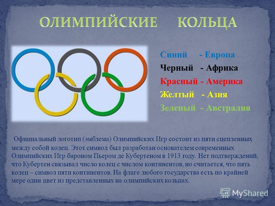 Официальный логотип (эмблема) Олимпийских Игр состоит из пяти сцепленных между собой колец. Этот символ был разработан основателем современных Олимпийских Игр бароном Пьером де Кубертеном в 1913 году. Нет подтверждений, что Кубертен связывал число ко
