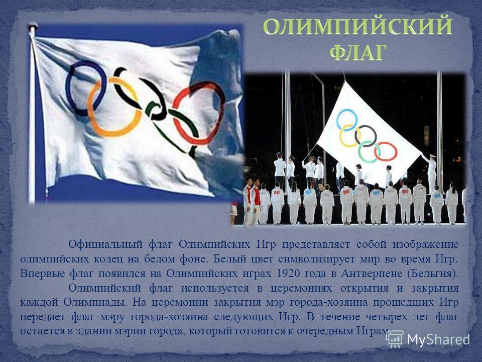 Официальный флаг Олимпийских Игр представляет собой изображение олимпийских колец на белом фоне. Белый цвет символизирует мир во время Игр. Впервые флаг появился на Олимпийских играх 1920 года в Антверпене (Бельгия). Олимпийский флаг используется в ц
