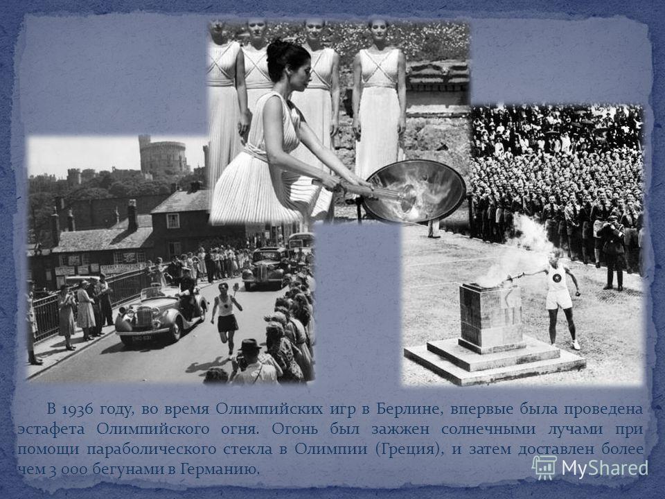 В 1936 году, во время Олимпийских игр в Берлине, впервые была проведена эстафета Олимпийского огня. Огонь был зажжен солнечными лучами при помощи параболического стекла в Олимпии (Греция), и затем доставлен более чем 3 000 бегунами в Германию.