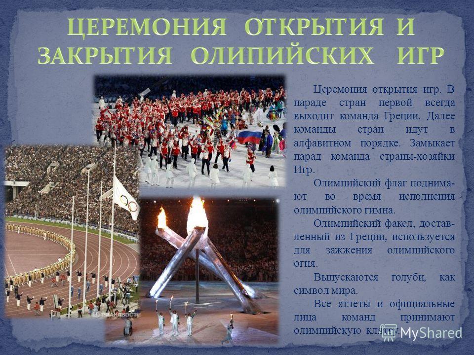 Церемония открытия игр. В параде стран первой всегда выходит команда Греции. Далее команды стран идут в алфавитном порядке. Замыкает парад команда страны-хозяйки Игр. Олимпийский флаг поднима- ют во время исполнения олимпийского гимна. Олимпийский фа