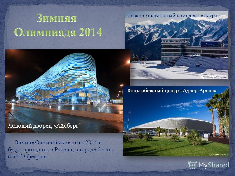 Зимние Олимпийские игры 2014 г. будут проходить в России, в городе Сочи с 6 по 23 февраля. Ледовый дворец «Айсберг Конькобежный центр «Адлер-Арена» Лыжно-биатлонный комплекс «Лаура»
